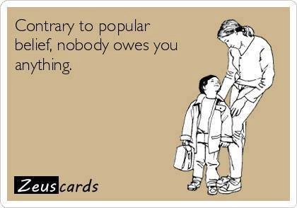 Nobody owes you anything