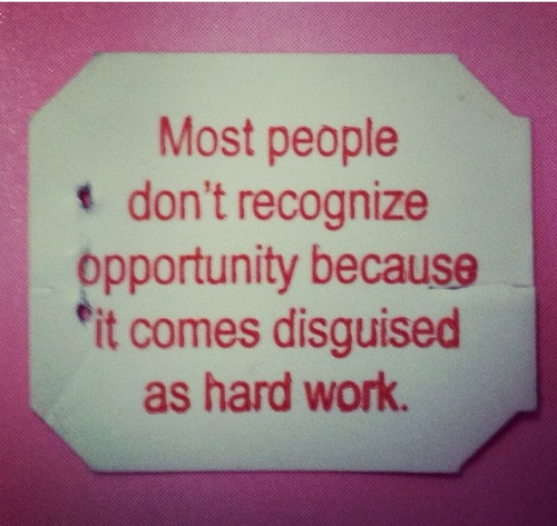 Opportunity is disguised as hard work