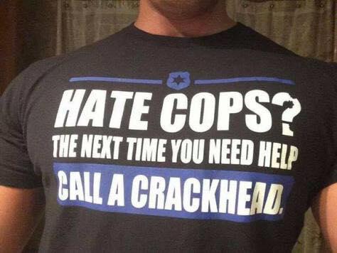 Hate cops next time call a crackhead